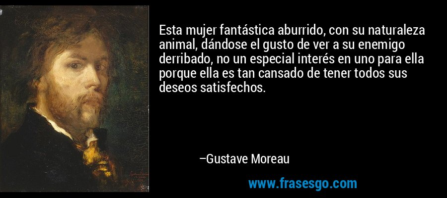 Esta mujer fantástica aburrido, con su naturaleza animal, dándose el gusto de ver a su enemigo derribado, no un especial interés en uno para ella porque ella es tan cansado de tener todos sus deseos satisfechos. – Gustave Moreau