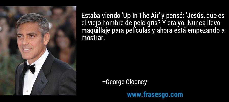 Estaba viendo 'Up In The Air' y pensé: 'Jesús, que es el viejo hombre de pelo gris? Y era yo. Nunca llevo maquillaje para películas y ahora está empezando a mostrar. – George Clooney