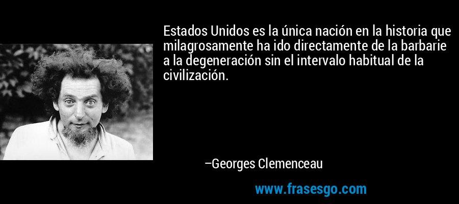 Estados Unidos es la única nación en la historia que milagrosamente ha ido directamente de la barbarie a la degeneración sin el intervalo habitual de la civilización. – Georges Clemenceau