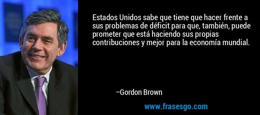 Estados Unidos sabe que tiene que hacer frente a sus problemas de déficit para que, también, puede prometer que está haciendo sus propias contribuciones y mejor para la economía mundial. – Gordon Brown
