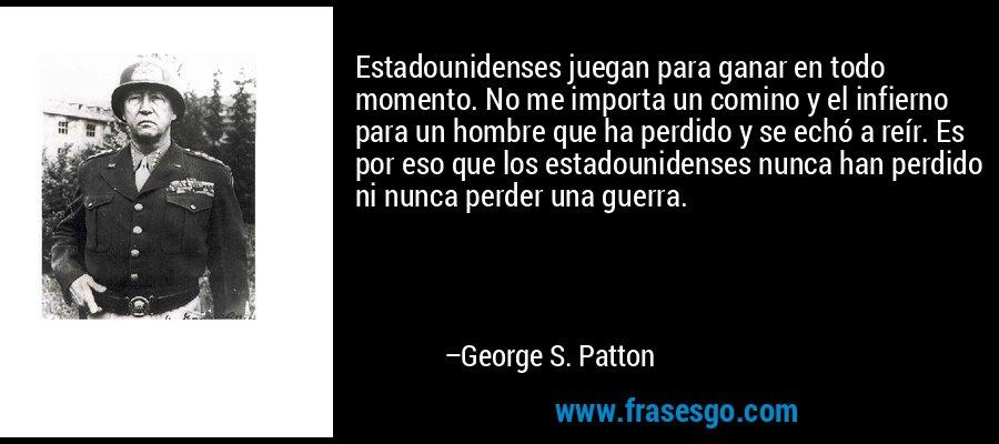 Estadounidenses juegan para ganar en todo momento. No me importa un comino y el infierno para un hombre que ha perdido y se echó a reír. Es por eso que los estadounidenses nunca han perdido ni nunca perder una guerra. – George S. Patton