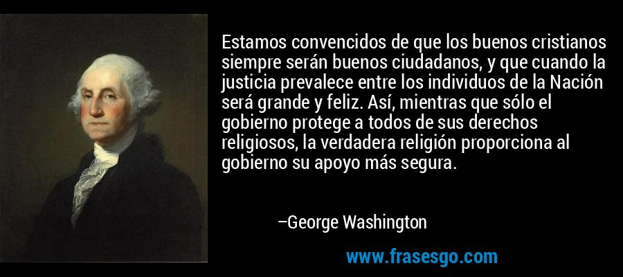 Estamos convencidos de que los buenos cristianos siempre serán buenos ciudadanos, y que cuando la justicia prevalece entre los individuos de la Nación será grande y feliz. Así, mientras que sólo el gobierno protege a todos de sus derechos religiosos, la verdadera religión proporciona al gobierno su apoyo más segura. – George Washington
