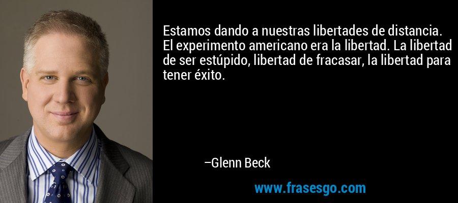 Estamos dando a nuestras libertades de distancia. El experimento americano era la libertad. La libertad de ser estúpido, libertad de fracasar, la libertad para tener éxito. – Glenn Beck