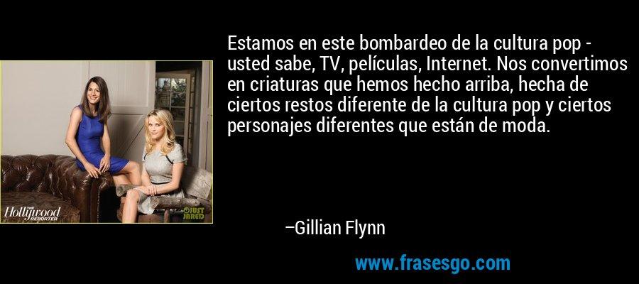 Estamos en este bombardeo de la cultura pop - usted sabe, TV, películas, Internet. Nos convertimos en criaturas que hemos hecho arriba, hecha de ciertos restos diferente de la cultura pop y ciertos personajes diferentes que están de moda. – Gillian Flynn