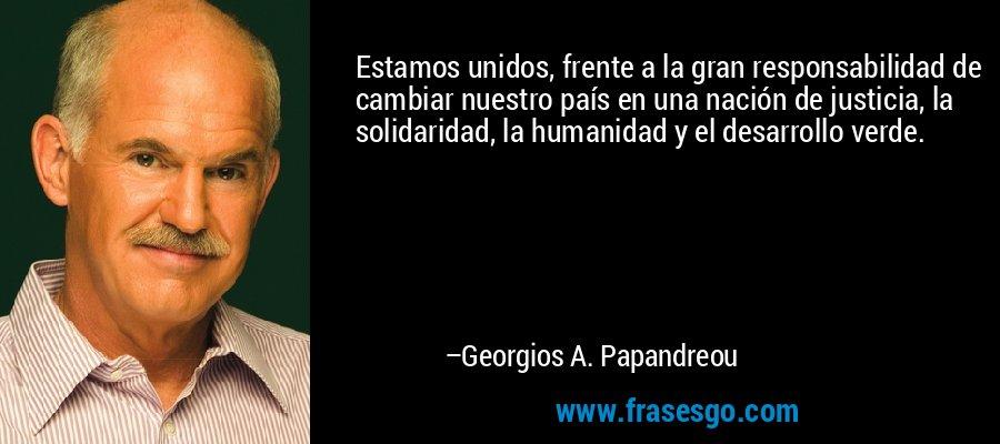 Estamos unidos, frente a la gran responsabilidad de cambiar nuestro país en una nación de justicia, la solidaridad, la humanidad y el desarrollo verde. – Georgios A. Papandreou