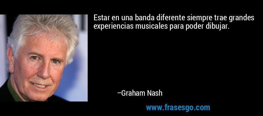 Estar en una banda diferente siempre trae grandes experiencias musicales para poder dibujar. – Graham Nash
