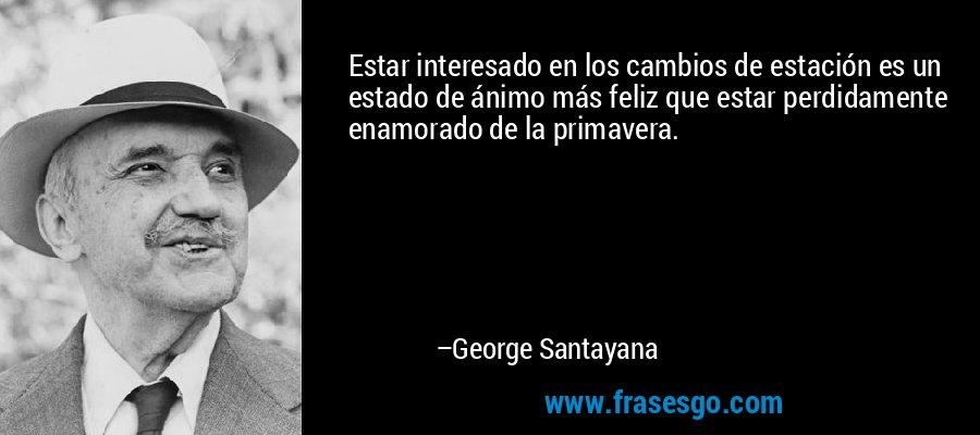 Estar interesado en los cambios de estación es un estado de ánimo más feliz que estar perdidamente enamorado de la primavera. – George Santayana