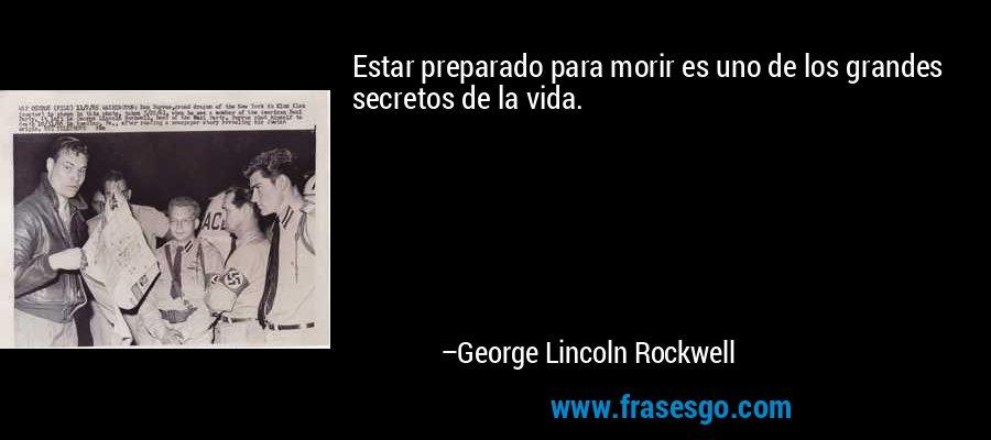 Estar preparado para morir es uno de los grandes secretos de la vida. – George Lincoln Rockwell