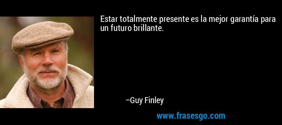 Estar totalmente presente es la mejor garantía para un futuro brillante. – Guy Finley