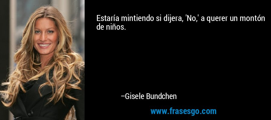Estaría mintiendo si dijera, 'No,' a querer un montón de niños. – Gisele Bundchen