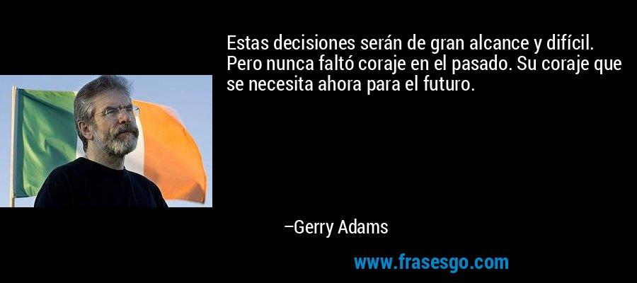 Estas decisiones serán de gran alcance y difícil. Pero nunca faltó coraje en el pasado. Su coraje que se necesita ahora para el futuro. – Gerry Adams