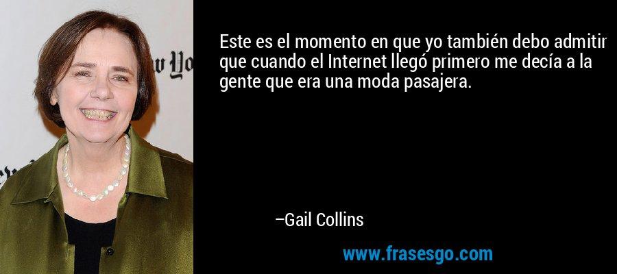 Este es el momento en que yo también debo admitir que cuando el Internet llegó primero me decía a la gente que era una moda pasajera. – Gail Collins