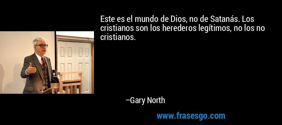 Este es el mundo de Dios, no de Satanás. Los cristianos son los herederos legítimos, no los no cristianos. – Gary North