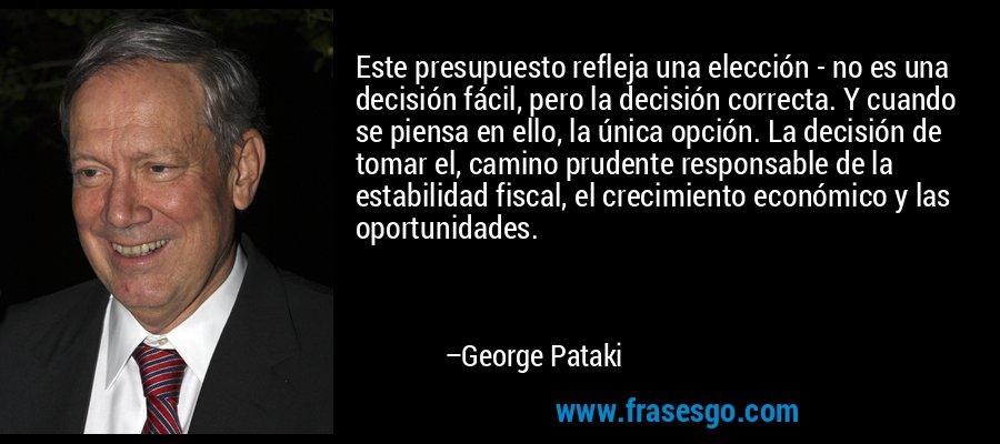 Este presupuesto refleja una elección - no es una decisión fácil, pero la decisión correcta. Y cuando se piensa en ello, la única opción. La decisión de tomar el, camino prudente responsable de la estabilidad fiscal, el crecimiento económico y las oportunidades. – George Pataki