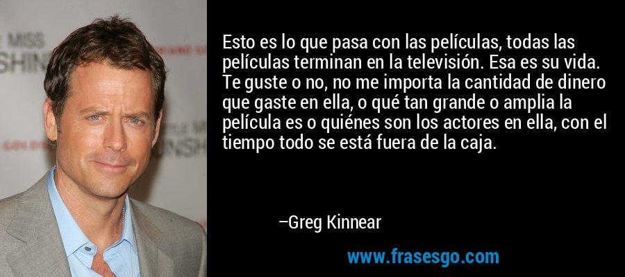 Esto es lo que pasa con las películas, todas las películas terminan en la televisión. Esa es su vida. Te guste o no, no me importa la cantidad de dinero que gaste en ella, o qué tan grande o amplia la película es o quiénes son los actores en ella, con el tiempo todo se está fuera de la caja. – Greg Kinnear