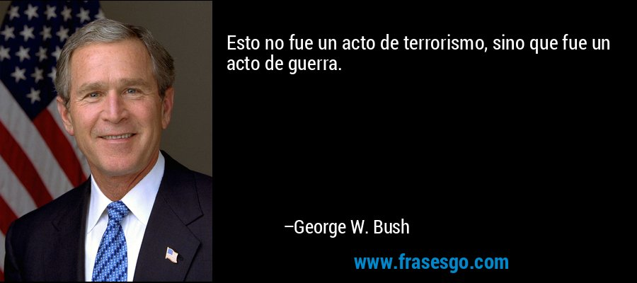 Esto no fue un acto de terrorismo, sino que fue un acto de guerra. – George W. Bush