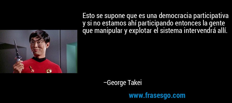 Esto se supone que es una democracia participativa y si no estamos ahí participando entonces la gente que manipular y explotar el sistema intervendrá allí. – George Takei