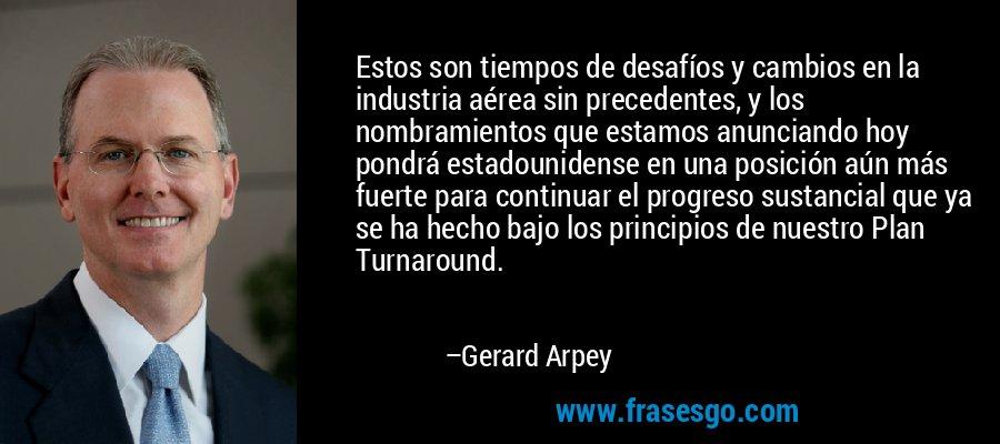 Estos son tiempos de desafíos y cambios en la industria aérea sin precedentes, y los nombramientos que estamos anunciando hoy pondrá estadounidense en una posición aún más fuerte para continuar el progreso sustancial que ya se ha hecho bajo los principios de nuestro Plan Turnaround. – Gerard Arpey
