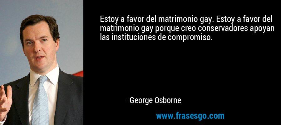 Estoy a favor del matrimonio gay. Estoy a favor del matrimonio gay porque creo conservadores apoyan las instituciones de compromiso. – George Osborne