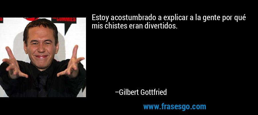 Estoy acostumbrado a explicar a la gente por qué mis chistes eran divertidos. – Gilbert Gottfried