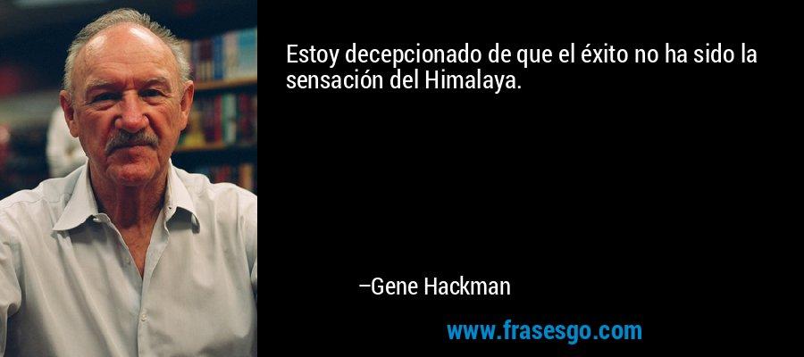 Estoy decepcionado de que el éxito no ha sido la sensación del Himalaya. – Gene Hackman