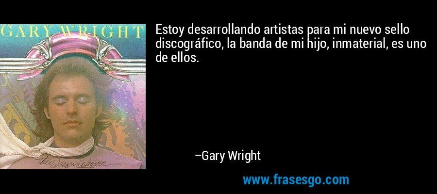Estoy desarrollando artistas para mi nuevo sello discográfico, la banda de mi hijo, inmaterial, es uno de ellos. – Gary Wright
