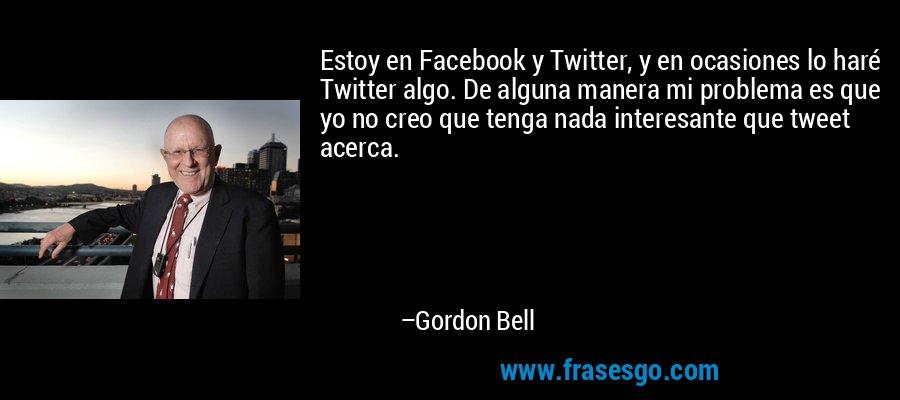 Estoy en Facebook y Twitter, y en ocasiones lo haré Twitter algo. De alguna manera mi problema es que yo no creo que tenga nada interesante que tweet acerca. – Gordon Bell