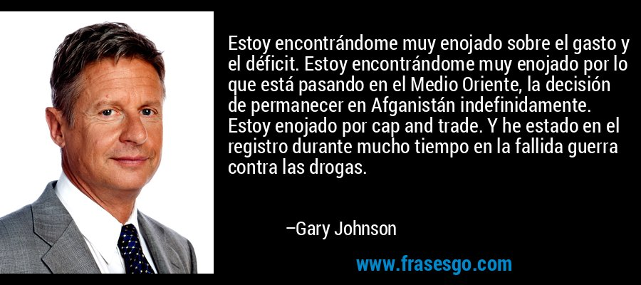 Estoy encontrándome muy enojado sobre el gasto y el déficit. Estoy encontrándome muy enojado por lo que está pasando en el Medio Oriente, la decisión de permanecer en Afganistán indefinidamente. Estoy enojado por cap and trade. Y he estado en el registro durante mucho tiempo en la fallida guerra contra las drogas. – Gary Johnson