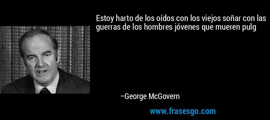Estoy harto de los oídos con los viejos soñar con las guerras de los hombres jóvenes que mueren pulg – George McGovern