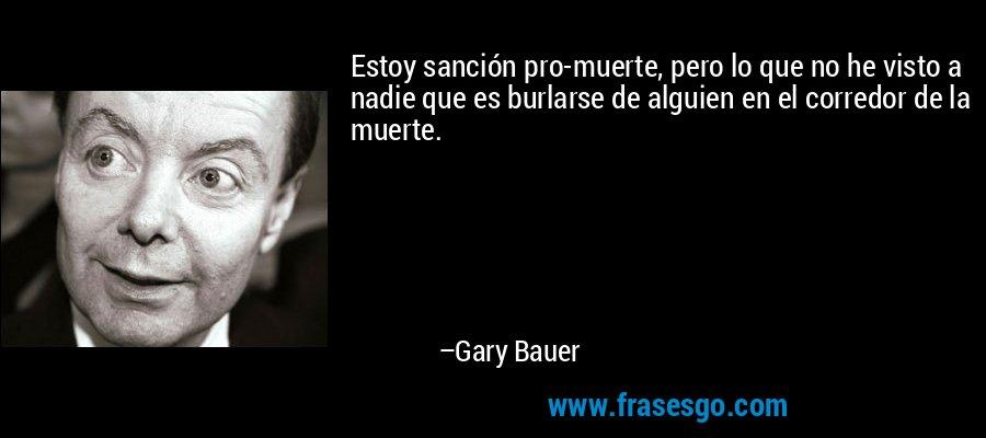 Estoy sanción pro-muerte, pero lo que no he visto a nadie que es burlarse de alguien en el corredor de la muerte. – Gary Bauer