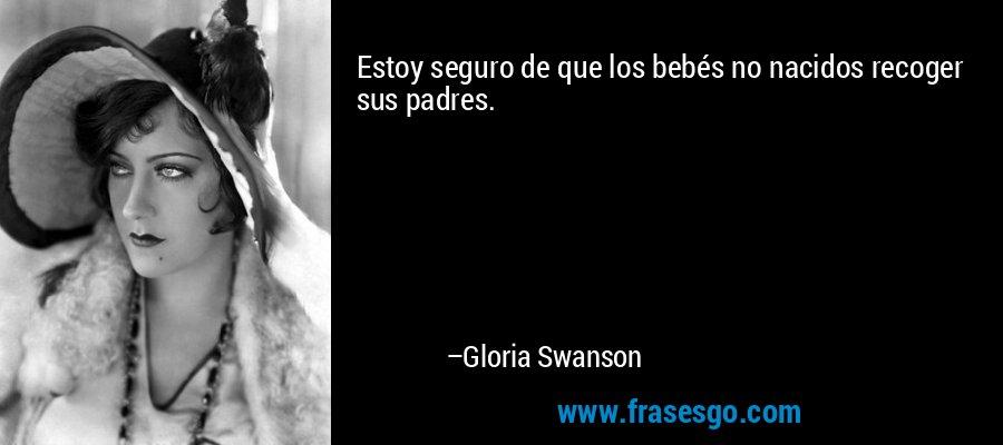 Estoy seguro de que los bebés no nacidos recoger sus padres. – Gloria Swanson