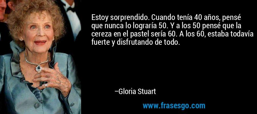 Estoy sorprendido. Cuando tenía 40 años, pensé que nunca lo lograría 50. Y a los 50 pensé que la cereza en el pastel sería 60. A los 60, estaba todavía fuerte y disfrutando de todo. – Gloria Stuart
