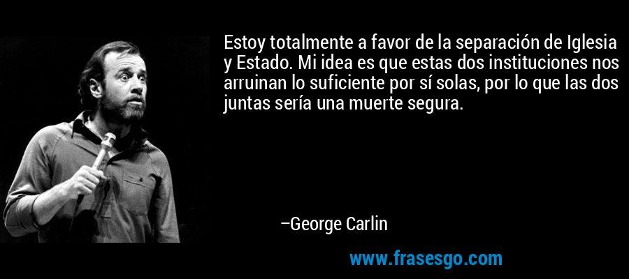 Estoy totalmente a favor de la separación de Iglesia y Estado. Mi idea es que estas dos instituciones nos arruinan lo suficiente por sí solas, por lo que las dos juntas sería una muerte segura. – George Carlin