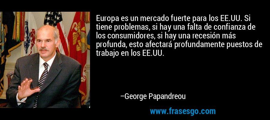 Europa es un mercado fuerte para los EE.UU. Si tiene problemas, si hay una falta de confianza de los consumidores, si hay una recesión más profunda, esto afectará profundamente puestos de trabajo en los EE.UU. – George Papandreou