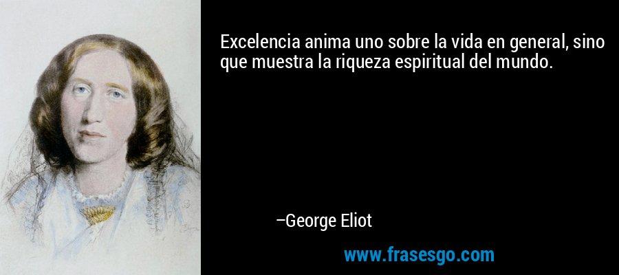 Excelencia anima uno sobre la vida en general, sino que muestra la riqueza espiritual del mundo. – George Eliot