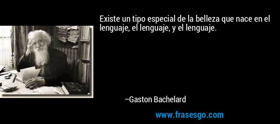 Existe un tipo especial de la belleza que nace en el lenguaje, el lenguaje, y el lenguaje. – Gaston Bachelard