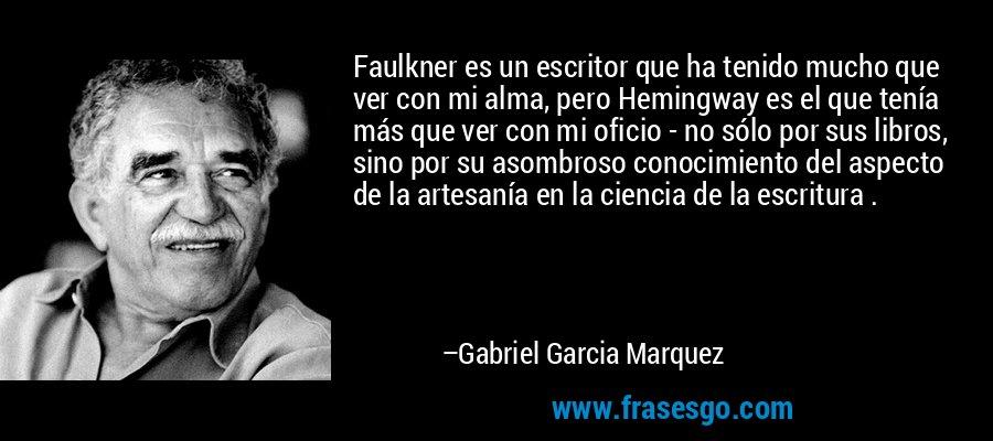Faulkner es un escritor que ha tenido mucho que ver con mi alma, pero Hemingway es el que tenía más que ver con mi oficio - no sólo por sus libros, sino por su asombroso conocimiento del aspecto de la artesanía en la ciencia de la escritura . – Gabriel Garcia Marquez