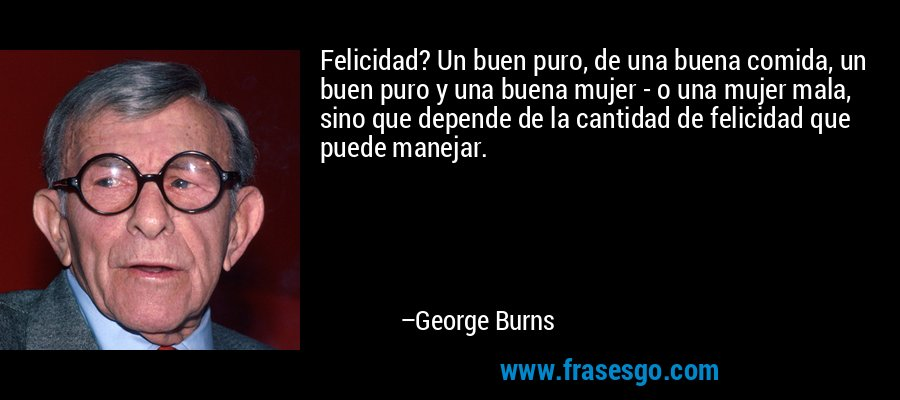 Felicidad? Un buen puro, de una buena comida, un buen puro y una buena mujer - o una mujer mala, sino que depende de la cantidad de felicidad que puede manejar. – George Burns