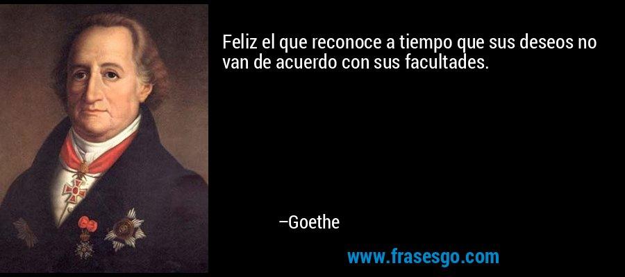 Feliz el que reconoce a tiempo que sus deseos no van de acuerdo con sus facultades. – Goethe