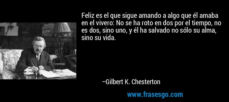 Feliz es el que sigue amando a algo que él amaba en el vivero: No se ha roto en dos por el tiempo, no es dos, sino uno, y él ha salvado no sólo su alma, sino su vida. – Gilbert K. Chesterton