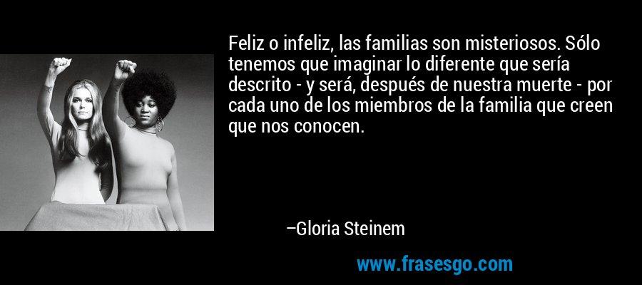 Feliz o infeliz, las familias son misteriosos. Sólo tenemos que imaginar lo diferente que sería descrito - y será, después de nuestra muerte - por cada uno de los miembros de la familia que creen que nos conocen. – Gloria Steinem