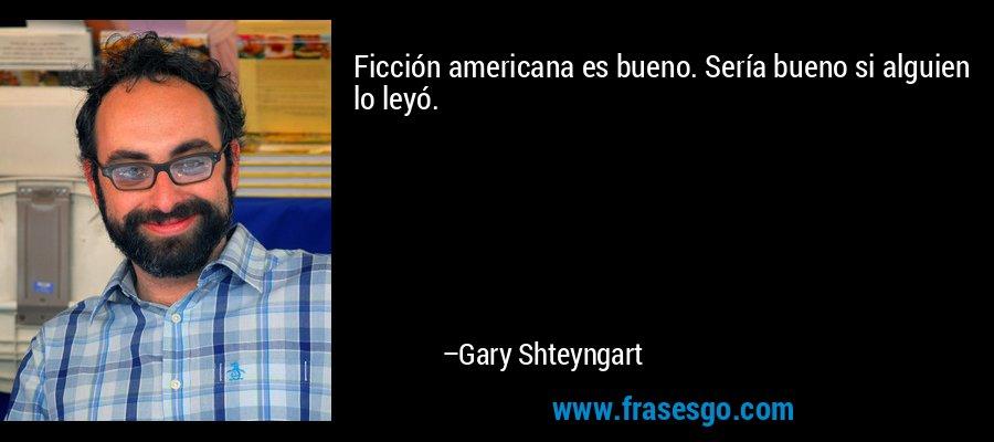 Ficción americana es bueno. Sería bueno si alguien lo leyó. – Gary Shteyngart