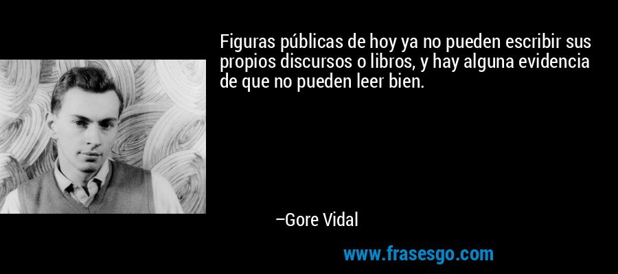 Figuras públicas de hoy ya no pueden escribir sus propios discursos o libros, y hay alguna evidencia de que no pueden leer bien. – Gore Vidal