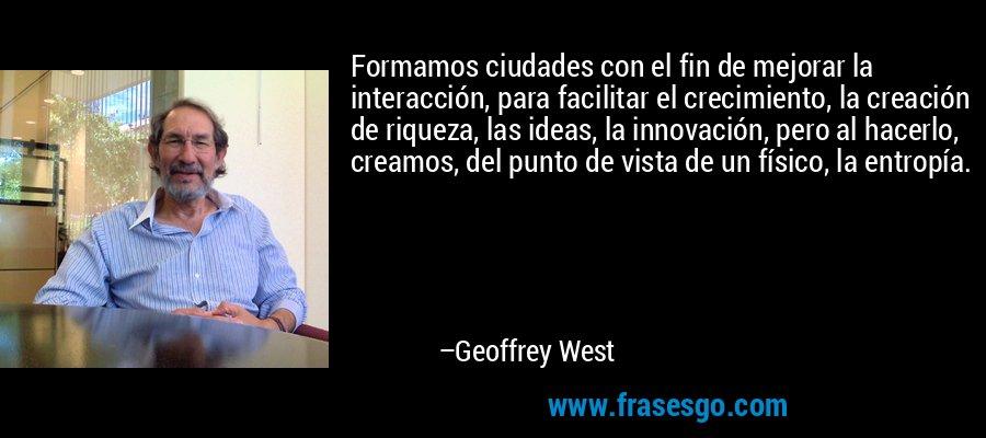 Formamos ciudades con el fin de mejorar la interacción, para facilitar el crecimiento, la creación de riqueza, las ideas, la innovación, pero al hacerlo, creamos, del punto de vista de un físico, la entropía. – Geoffrey West
