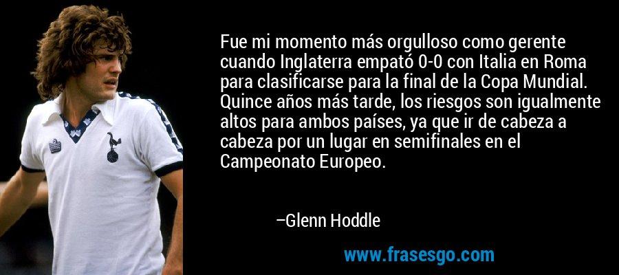 Fue mi momento más orgulloso como gerente cuando Inglaterra empató 0-0 con Italia en Roma para clasificarse para la final de la Copa Mundial. Quince años más tarde, los riesgos son igualmente altos para ambos países, ya que ir de cabeza a cabeza por un lugar en semifinales en el Campeonato Europeo. – Glenn Hoddle