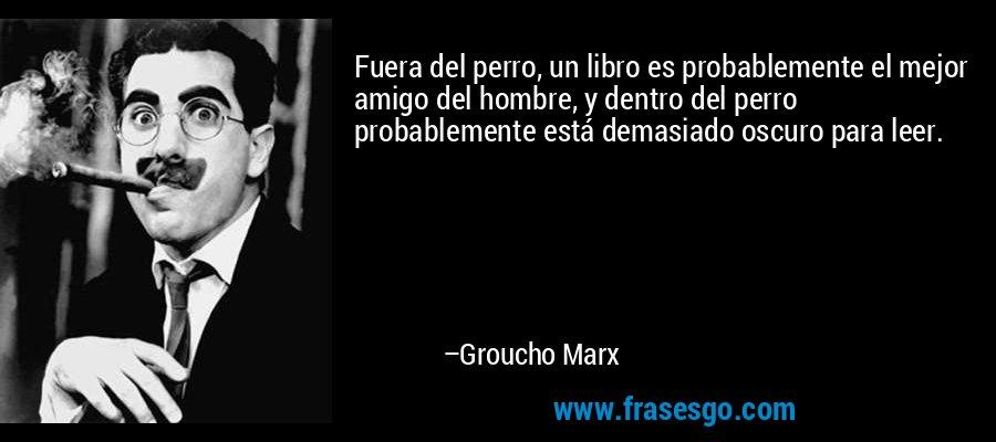 Fuera del perro, un libro es probablemente el mejor amigo del hombre, y dentro del perro probablemente está demasiado oscuro para leer. – Groucho Marx
