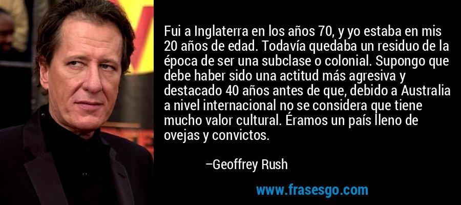 Fui a Inglaterra en los años 70, y yo estaba en mis 20 años de edad. Todavía quedaba un residuo de la época de ser una subclase o colonial. Supongo que debe haber sido una actitud más agresiva y destacado 40 años antes de que, debido a Australia a nivel internacional no se considera que tiene mucho valor cultural. Éramos un país lleno de ovejas y convictos. – Geoffrey Rush