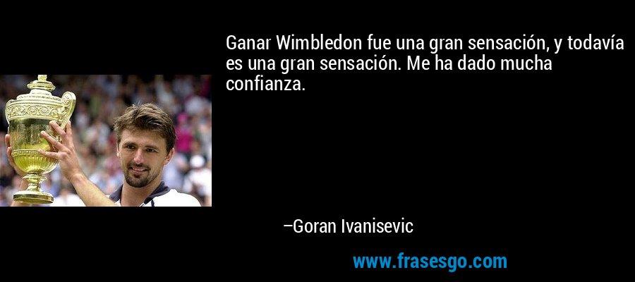Ganar Wimbledon fue una gran sensación, y todavía es una gran sensación. Me ha dado mucha confianza. – Goran Ivanisevic