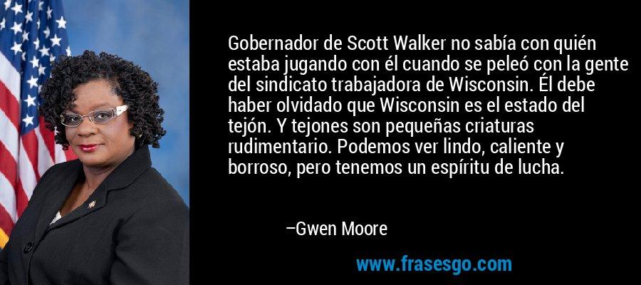 Gobernador de Scott Walker no sabía con quién estaba jugando con él cuando se peleó con la gente del sindicato trabajadora de Wisconsin. Él debe haber olvidado que Wisconsin es el estado del tejón. Y tejones son pequeñas criaturas rudimentario. Podemos ver lindo, caliente y borroso, pero tenemos un espíritu de lucha. – Gwen Moore
