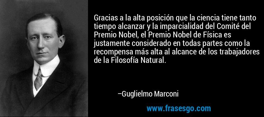 Gracias a la alta posición que la ciencia tiene tanto tiempo alcanzar y la imparcialidad del Comité del Premio Nobel, el Premio Nobel de Física es justamente considerado en todas partes como la recompensa más alta al alcance de los trabajadores de la Filosofía Natural. – Guglielmo Marconi